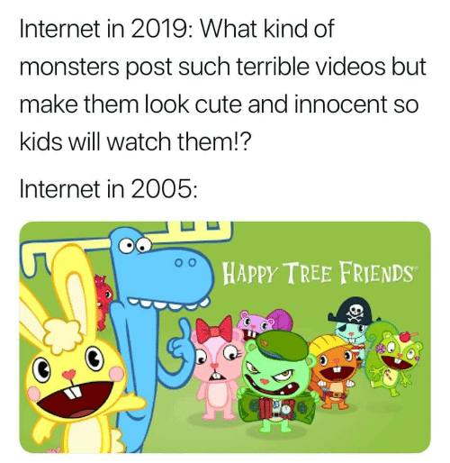 Cute, Friends, and Internet: Internet in 2019: What kind of  monsters post such terrible videos but  make them look cute and innocent so  kids will watch them!?  Internet in 2005:  HAPPY TREE FRIENDS