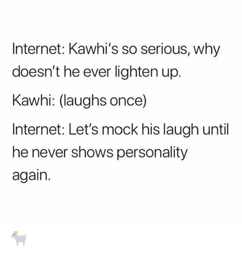 Internet, Nba, and Never: Internet: Kawhi's so serious, why  doesn't he ever lighten up.  Kawhi: (laughs once)  Internet: Let's mock his laugh until  he never shows personality  again. 🐐