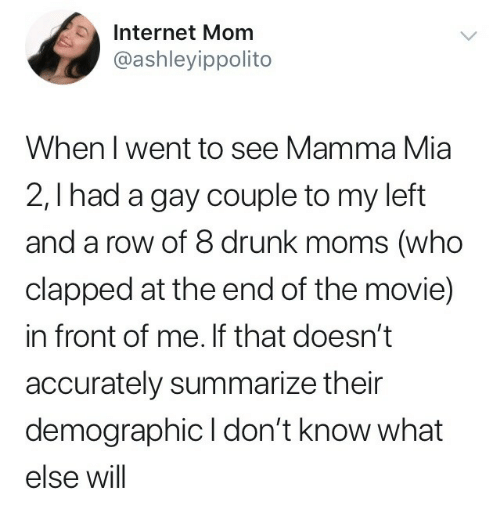 Drunk, Internet, and Moms: Internet Mom  @ashleyippolito  When l went to see Mamma Mia  2,I had a gay couple to my left  and a row of 8 drunk moms (who  clapped at the end of the movie)  in front of me. If that doesn't  accurately summarize their  demographic I don't know what  else will