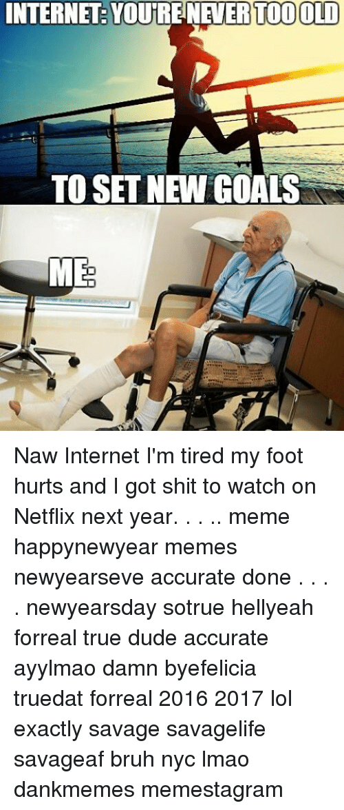 Memes, Netflix, and 🤖: INTERNET TODOLD  TO SET NEW GOALS  ME Naw Internet I'm tired my foot hurts and I got shit to watch on Netflix next year. . . .. meme happynewyear memes newyearseve accurate done . . . . newyearsday sotrue hellyeah forreal true dude accurate ayylmao damn byefelicia truedat forreal 2016 2017 lol exactly savage savagelife savageaf bruh nyc lmao dankmemes memestagram