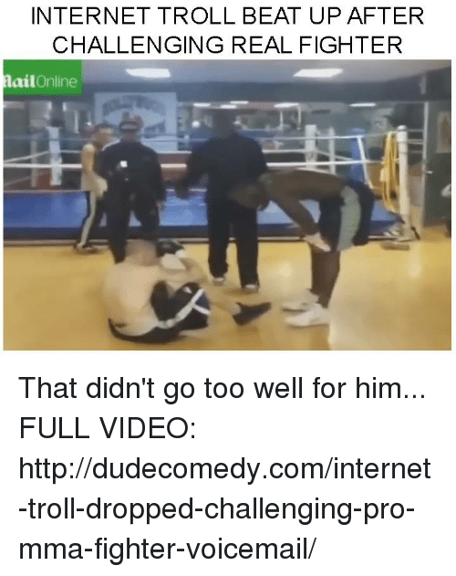 Dank, Internet, and Troll: INTERNET TROLL BEAT UP AFTER  CHALLENGING REAL FIGHTER  ail  Online That didn't go too well for him...  FULL VIDEO: http://dudecomedy.com/internet-troll-dropped-challenging-pro-mma-fighter-voicemail/