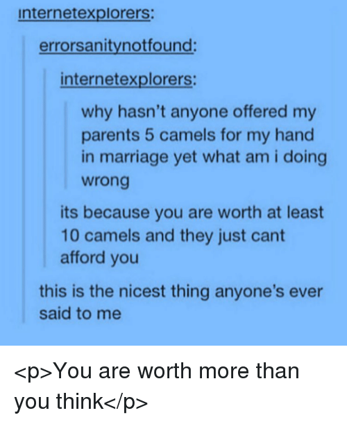 Marriage, Parents, and Why: internetexplorers:  errorsanitynotfound:  internetexplorers  why hasn't anyone offered my  parents 5 camels for my hand  in marriage yet what am i doing  wrong  its because you are worth at least  10 camels and they just cant  afford you  this is the nicest thing anyone's ever  said to me <p>You are worth more than you think</p>