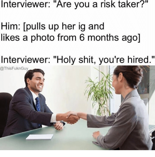 "Memes, Shit, and 🤖: Interviewer. ""Are you a risk taker?  Him: [pulls up her ig and  likes a photo from 6 months ago]  Interviewer: ""Holy shit, you're hired.""  @ThisFuknGuy"