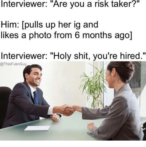 "Shit, Her, and Photos: Interviewer. Are you a risk taker?  Him: [pulls up her ig and  likes a photo from 6 months ago]  Interviewer: ""Holy shit, you're hired.""  @ThisFuknGuy"