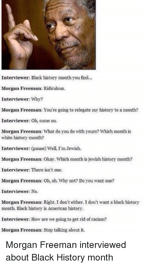 Black History Month, Memes, and Morgan Freeman: Interviewer: Black history month you find...  Morgan Freeman: Ridiculous.  Interviewer: Why?  Morgan Freeman: You're going to relegate my history to a month?  Interviewer: Oh, come on.  Morgan Freeman: What do you do with yours? Which month is  white history month?  Interviewer: (pause) Well, I'm Jewish.  Morgan Freeman: Okay. Which month is jewish history month?  Interviewer: There isn't  one.  Morgan Freeman: Oh,oh. Why not? Do you want one?  Interviewer: No.  Morgan Freeman: Right. I don't either. I don't want a black history  month, Black history isAmerican history.  Interviewer: How are we going to get rid of racism?  Morgan Freeman: Stop talking about it. Morgan Freeman interviewed about Black History month