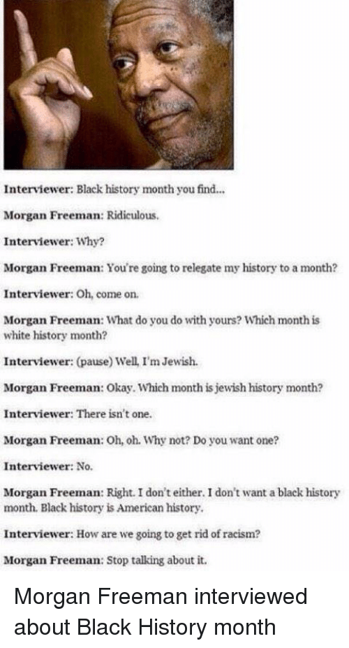 Black History Month, Memes, and Morgan Freeman: Interviewer: Black history monthyou find...  Morgan Freeman: Ridiculous.  Interviewer: Why?  Morgan Freeman: You're going to relegate my history to a month?  Interviewer: Oh, come on.  Morgan Freeman: What do you do with yours? Which month is  white history month?  Interviewer: (pause) Well, I'm Jewish.  Morgan Freeman: Okay. Which month is jewish history month?  Interviewer: There isn't  one.  Morgan Freeman: Oh, oh. Why not? Do you want one?  Interviewer: No.  Morgan Freeman: Right. I don't either. I don't want a black history  month. Black history isAmerican history.  Interviewer: How are we going to get rid of racism?  Morgan Freeman: Stop talking about it. Morgan Freeman interviewed about Black History month