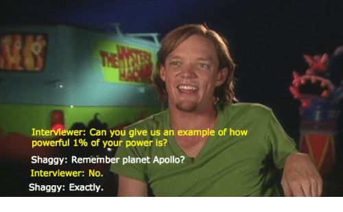 Apollo, Power, and Powerful: Interviewer: Can you give us an example of how  powerful 1% of your power is?  Shaggy: Remember planet Apollo?  Interviewer: No.  Shaggy: Exactly.