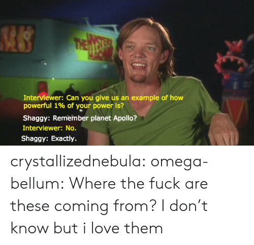 Love, Tumblr, and Apollo: Interviewer: Can you give us an example of how  powerful 1% of your power is?  Shaggy: Remember planet Apollo?  Interviewer: No.  Shaggy: Exactly. crystallizednebula:  omega-bellum:  Where the fuck are these coming from?  I don't know but i love them