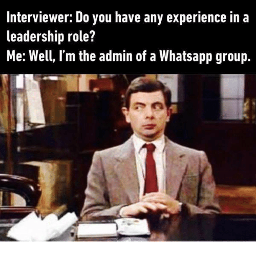 Memes, Whatsapp, and Experience: Interviewer: Do you have any experience in a  leadership role?  Me: Well, I'm the admin of a Whatsapp group.