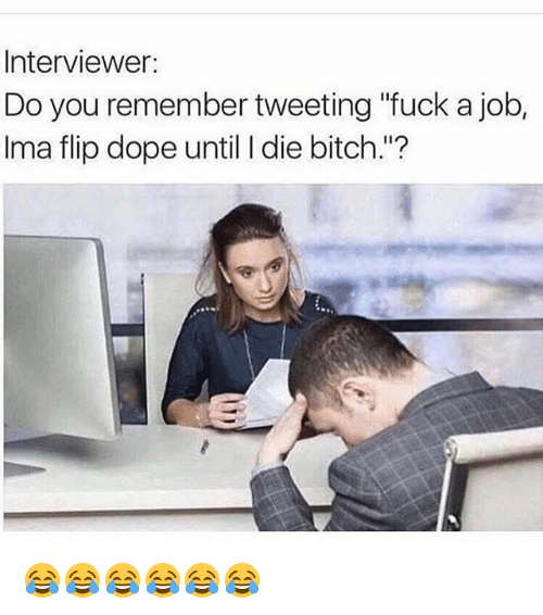 """Bitch, Dope, and Funny: Interviewer:  Do you remember tweeting """"fuck a job,  Ima flip dope until I die bitch.""""? 😂😂😂😂😂😂"""