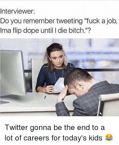 """Bitch, Dope, and Memes: Interviewer:  Do you remember tweeting """"fuck a job,  Ima flip dope until I die bitch.""""? Twitter gonna be the end to a lot of careers for today's kids 😂"""