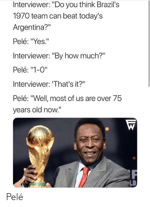 """Argentina, Old, and How: Interviewer: """"Do you think Brazil's  1970 team can beat today's  Argentina?""""  Pelé: """"Yes.""""  Interviewer: """"By how much?""""  Pelé: """"1-0""""  Interviewer: 'That's it?""""  Pelé: """"Well most of us are over 75  years old now."""" Pelé"""