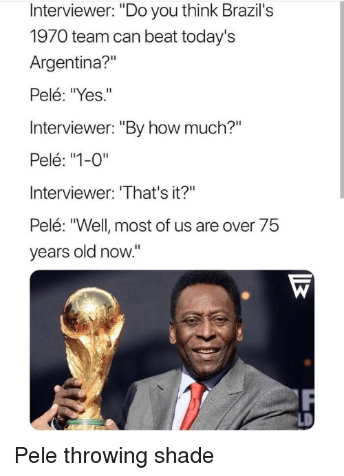 "Shade, Throwing Shade, and Argentina: Interviewer: ""Do you think Brazil's  1970 team can beat today's  Argentina?""  Pelé: ""Yes.""  Interviewer: ""By how much?""  Pelé: ""1-0""  Interviewer: 'That's it?""  Pelé: ""Well most of us are over 75  years old now."" Pele throwing shade"