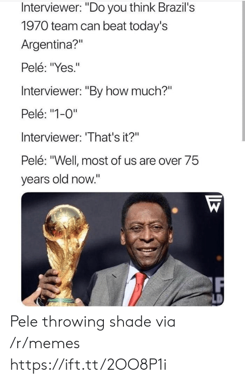 "Memes, Shade, and Throwing Shade: Interviewer: ""Do you think Brazil's  1970 team can beat today's  Argentina?""  Pelé: ""Yes.""  Interviewer: ""By how much?""  Pelé: ""1-0""  Interviewer: 'That's it?""  Pelé: ""Well most of us are over 75  years old now."" Pele throwing shade via /r/memes https://ift.tt/2OO8P1i"