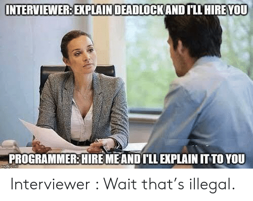 You, Wait, and Illegal: INTERVIEWER: EXPLAINDEADLOCKAND ILL HIRE YOU  PROGRAMMER:HIRE MEAND ILL EXPLAIN IT TO YOU Interviewer : Wait that's illegal.