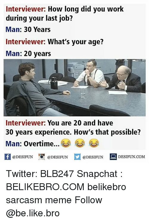 Be Like, Meme, and Memes: Interviewer: How long did you work  during your last job?  Man: 30 Years  Interviewer: What's your age?  Man: 20 years  Interviewer: You are 20 and have  30 years experience. How's that possible?  Man: Overtime  @DESIFUN DESIFUN  @DESIFUN  DESIFUN.COMM Twitter: BLB247 Snapchat : BELIKEBRO.COM belikebro sarcasm meme Follow @be.like.bro