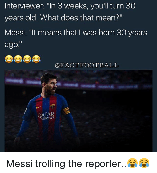 """Football, Memes, and Trolling: Interviewer: """"In 3 weeks, you'll turn 30  years old. What does that mean?""""  Messi: """"It means that I was born 30 years  ago.""""  FACT FOOTBALL  AIRWAYS Messi trolling the reporter..😂😂"""