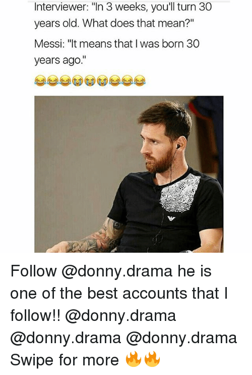 "Memes, Best, and Mean: Interviewer: ""In 3 weeks, you'll turn 30  years old. What does that mean?""  Messi: ""It means that I was born 30  years ago Follow @donny.drama he is one of the best accounts that I follow!! @donny.drama @donny.drama @donny.drama Swipe for more 🔥🔥"