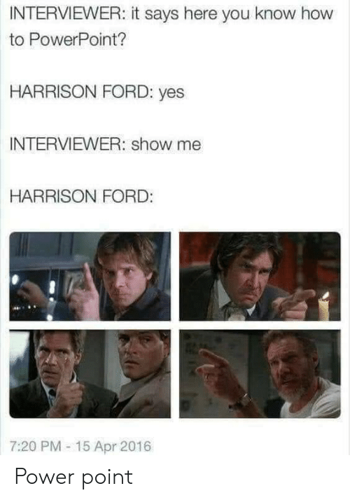 Harrison Ford, Ford, and How To: INTERVIEWER: it says here you know how  to PowerPoint?  HARRISON FORD: yes  INTERVIEWER: show me  HARRISON FORD:  7:20 PM- 15 Apr 2016 Power point