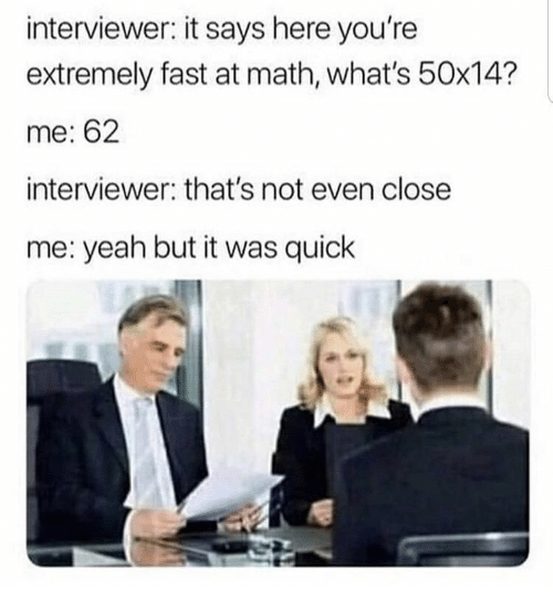 Yeah, Math, and Fast: interviewer: it says here you're  extremely fast at math, what's 50x14?  me: 62  interviewer: that's not even close  me: yeah but it was quick