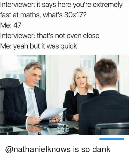 Dank, Yeah, and Dank Memes: Interviewer: it says here you're extremely  fast at maths, what's 30x17?  Me: 47  Interviewer: that's not even close  Me: yeah but it was quick @nathanielknows is so dank