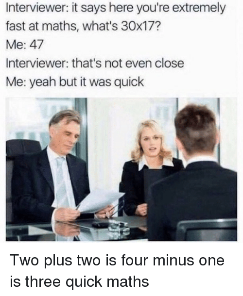 Memes, Yeah, and 🤖: Interviewer: it says here you're extremely  fast at maths, what's 30x17?  Me、47  Interviewer: that's not even close  Me: yeah but it was quick Two plus two is four minus one is three quick maths
