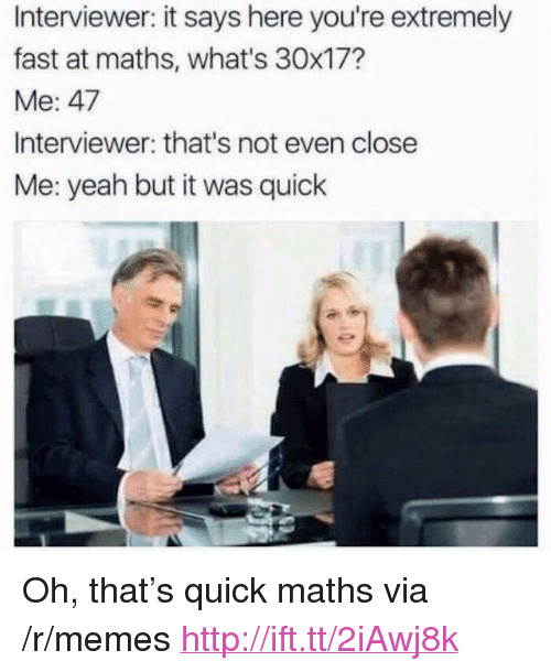 "Memes, Yeah, and Http: Interviewer: it says here you're extremely  fast at maths, what's 30x17?  Me: 47  Interviewer: that's not even close  Me: yeah but it was quick <p>Oh, that&rsquo;s quick maths via /r/memes <a href=""http://ift.tt/2iAwj8k"">http://ift.tt/2iAwj8k</a></p>"