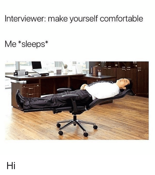 Interviewer make yourself comfortable me sleeps hi comfortable comfortable girl memes and make interviewer make yourself comfortable me sleeps solutioingenieria Image collections