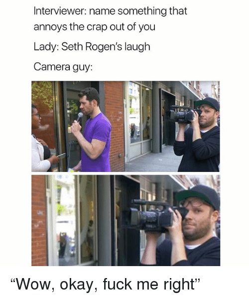 "Camera, Fuck, and Okay: Interviewer: name something that  annoys the crap out of you  Lady:Seth Rogen's laugh  Camera guy: ""Wow, okay, fuck me right"""