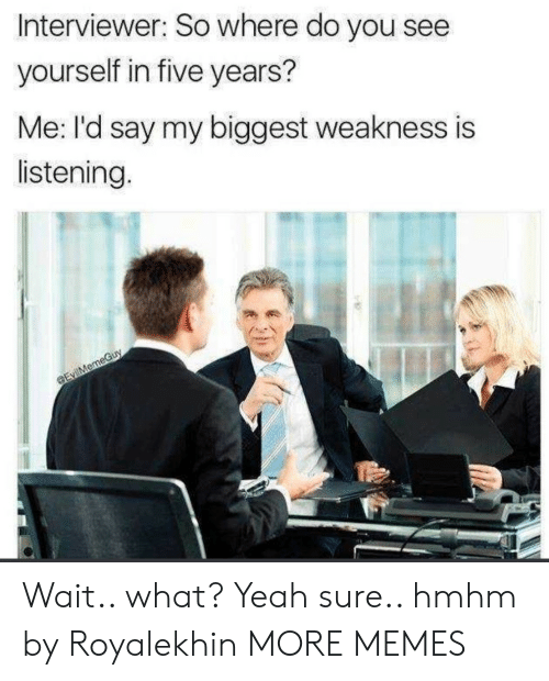 Dank, Memes, and Target: Interviewer: So where do you see  yourself in five years?  Me: I'd say my biggest weakness is  listening. Wait.. what? Yeah sure.. hmhm by Royalekhin MORE MEMES