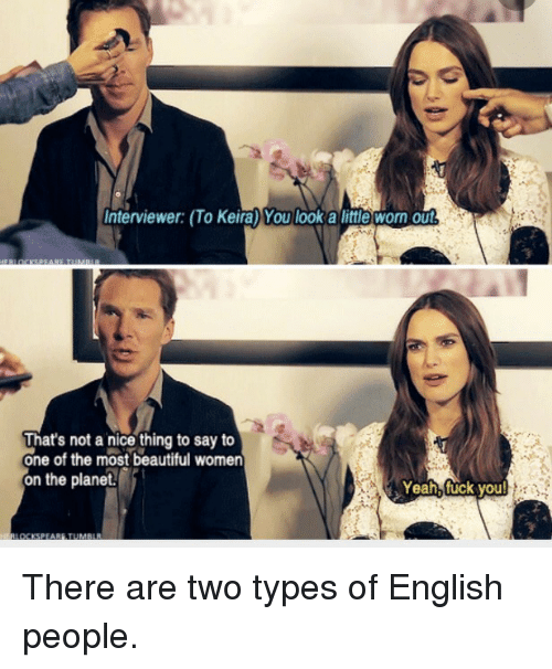 Beautiful, Fuck You, and Yeah: Interviewer: (To Keira) You look a little worn Out  That's not a nice thing to say to  one of the most beautiful women  on the planet  Yeah, fuck you There are two types of English people.