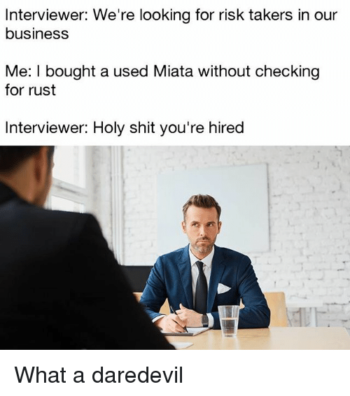 Memes, Shit, and Daredevil: Interviewer: We're looking for risk takers in our  business  Me: I bought a used Miata without checking  for rust  Interviewer: Holy shit you're hired What a daredevil