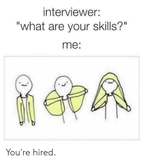 "Dank, 🤖, and What: interviewer:  ""what are your skills?""  me: You're hired."