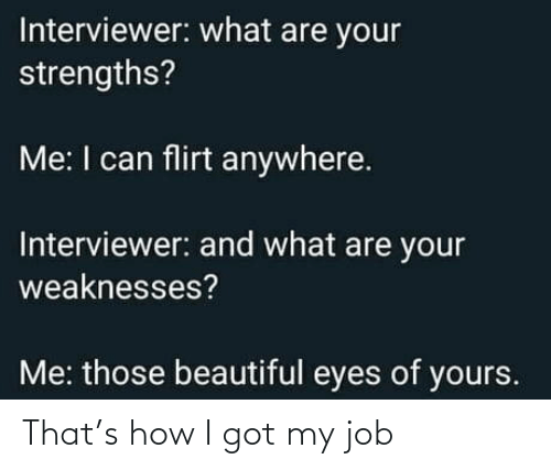 Beautiful, How, and Got: Interviewer: what are your  strengths?  Me: I can flirt anywhere.  Interviewer: and what are your  weaknesses?  Me: those beautiful eyes of yours. That's how I got my job