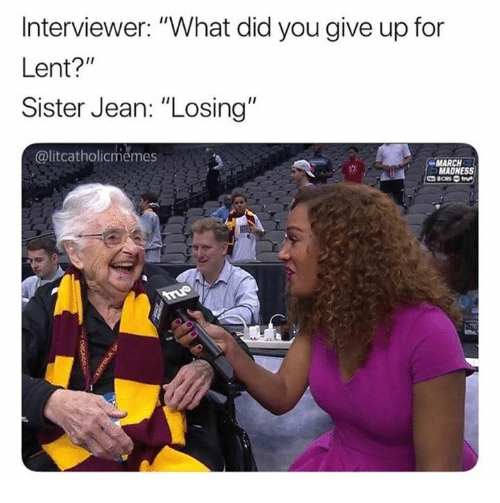 "March Madness, Lent, and Madness: Interviewer: ""What did you give up for  Lent?""  Sister Jean: ""Losing  @litcatholicmemes  MARCH  MADNESS"