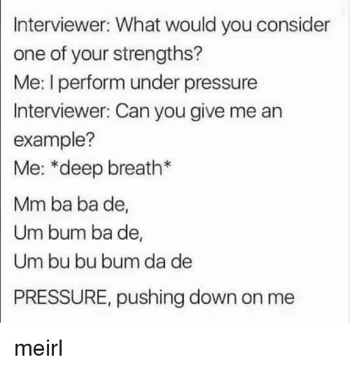 Pressure, Under Pressure, and MeIRL: Interviewer: What would you consider  one of your strengths?  Me: I perform under pressure  Interviewer: Can you give me an  example?  Me: *deep breath*  Mm ba ba de,  Um bum ba de,  Um bu bu bum da de  PRESSURE, pushing down on me meirl