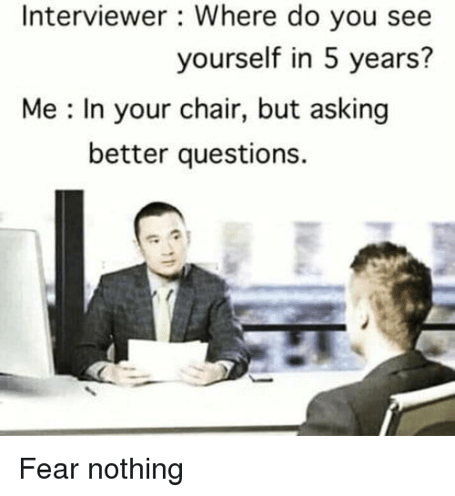 Chair, Fear, and Asking: Interviewer : Where do you see  yourself in 5 years?  Me : In your chair, but asking  better questions. Fear nothing