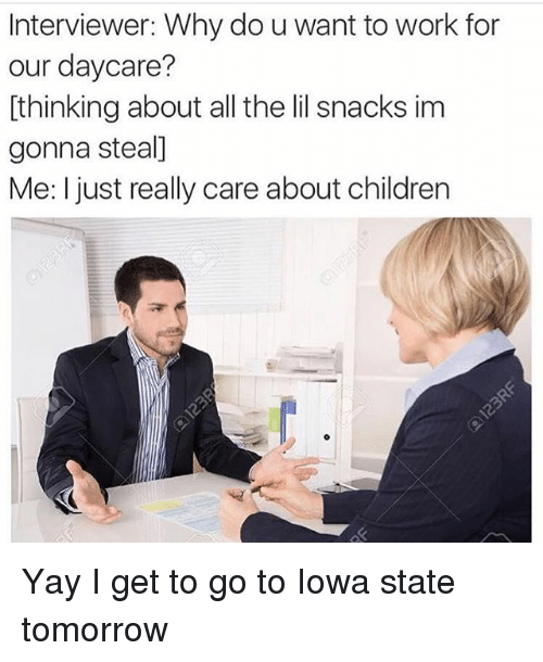 Memes, Iowa, and 🤖: Interviewer: Why do uwant to work for  our daycare?  thinking about all the lil snacks im  gonna steal]  Me: I just really care about children Yay I get to go to Iowa state tomorrow