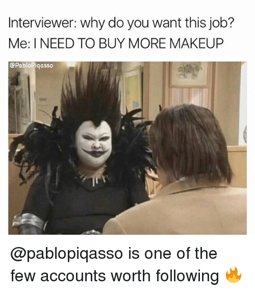 Makeup, Why Do You Want This Job?, and Trendy: Interviewer: why do you want this job?  Me: I NEED TO BUY MORE MAKEUP  @PabloPiqasso @pablopiqasso is one of the few accounts worth following 🔥