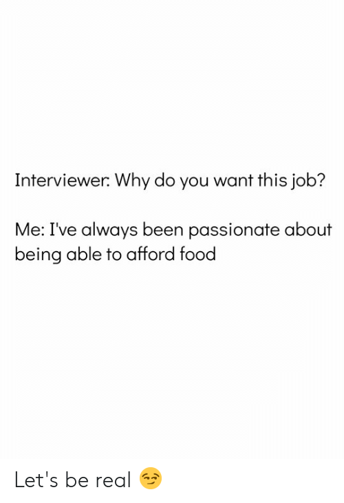 Food, Passionate, and Why Do You Want This Job?: Interviewer: Why do you want this job?  Me: I've always been passionate about  being able to afford food Let's be real 😏
