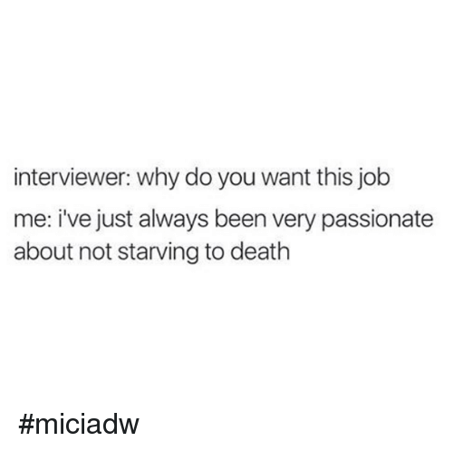 Dank, Death, and Jobs: interviewer: why do you want this job  me: i've just always been very passionate  about not starving to death #miciadw