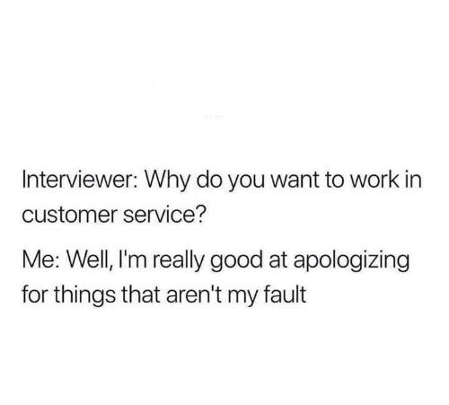 Relationships, Work, and Good: Interviewer: Why do you want to work in  customer service?  Me: Well, l'm really good at apologizing  for things that aren't my fault