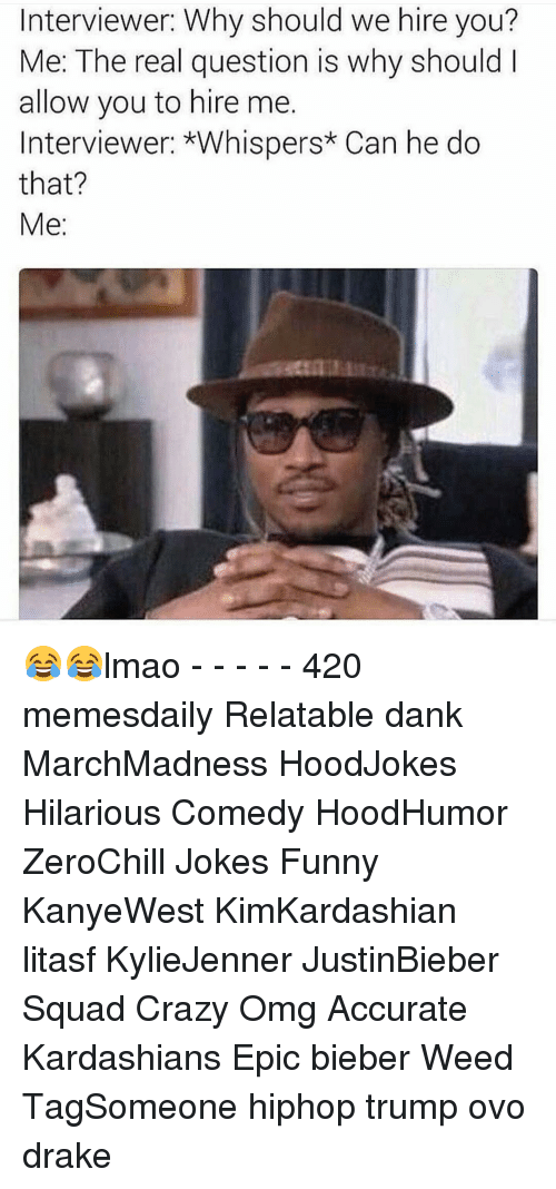 Crazy, Drake, and Kardashians: Interviewer: Why should we hire you?  Me: The real question is why should  allow you to hire me.  Interviewer: *Whispers* Can he do  that?  Me 😂😂lmao - - - - - 420 memesdaily Relatable dank MarchMadness HoodJokes Hilarious Comedy HoodHumor ZeroChill Jokes Funny KanyeWest KimKardashian litasf KylieJenner JustinBieber Squad Crazy Omg Accurate Kardashians Epic bieber Weed TagSomeone hiphop trump ovo drake