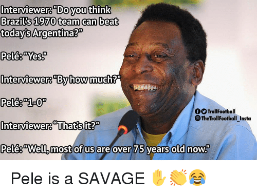 """Memes, Savage, and Argentina: Interviewers""""Do youthink  Brazils 1970 team can beat  today's Argentina?""""  Pele& """"Yes  Interviewer8By howmue  OTrollFootball  TheTrollFootball_Insta  Interviewers Thatsft?  Pelês""""Well, most of us are over  75 vears  old now Pele is a SAVAGE ✋👏😂"""