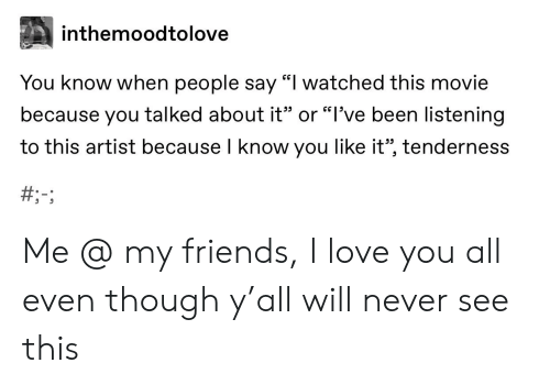 "Friends, Love, and Tumblr: inthemoodtolove  You know when people say ""I watched this movie  because you talked about it"" or ""l've been listening  to this artist because I know you like it"", tenderness  CG Me @ my friends, I love you all even though y'all will never see this"