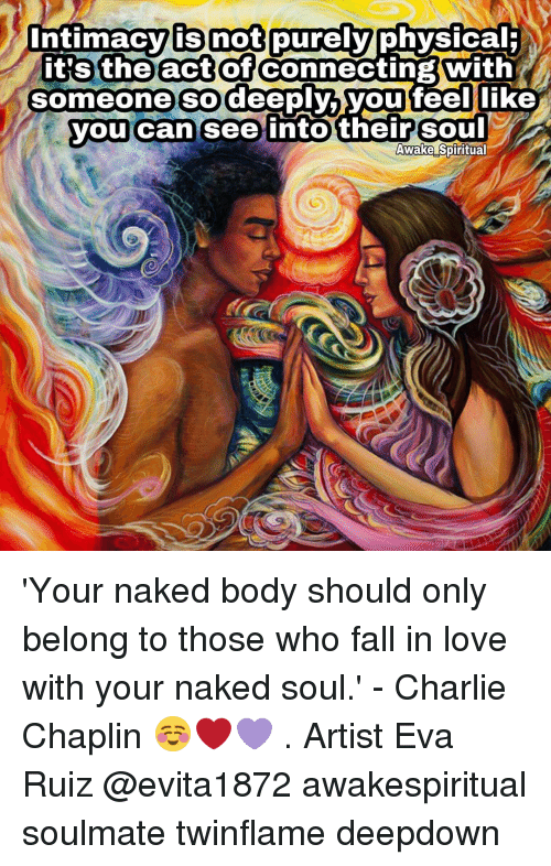 Bodies , Charlie, and Fall: intimacy is not purely  physical  it's the act of  Connecting With  someone so deeply,  you feel like  you can see into their Soul  Awake Spiritual 'Your naked body should only belong to those who fall in love with your naked soul.' - Charlie Chaplin ☺❤💜 . Artist Eva Ruiz @evita1872 awakespiritual soulmate twinflame deepdown