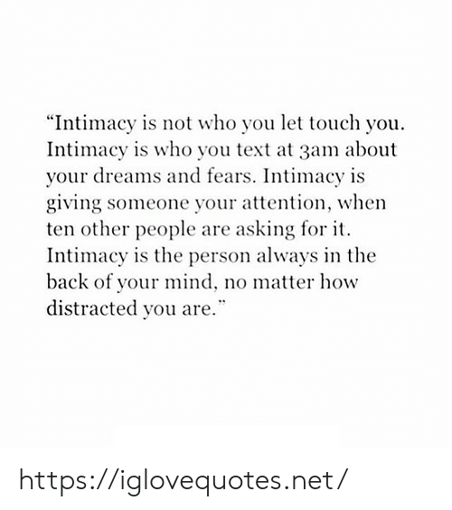 """Text, Dreams, and Mind: """"Intimacy is not who you let touch you  Intimacy is who you text at 3am about  your dreams and fears. Intimacy is  giving someone your attention, when  ten other people are asking for it  Intimacy is the person always in the  back of your mind, no matter how  distracted you are."""" https://iglovequotes.net/"""