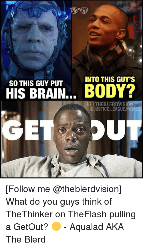 Meme, Brain, and Justice: INTO THIS GUY'S  SO THIS GUY PUT  HIS BRAIN... BODY?  IG I THEBLERDVISION  @JUSTICE.LEAGUE.MEME [Follow me @theblerdvision] What do you guys think of TheThinker on TheFlash pulling a GetOut? 😑 - Aqualad AKA The Blerd