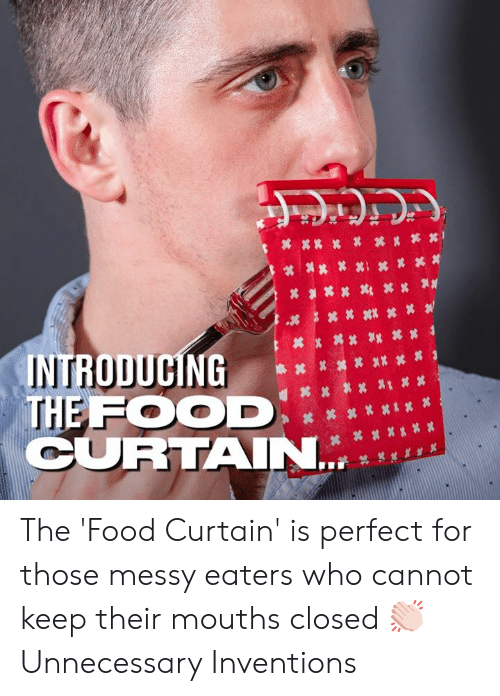 Dank, Food, and 🤖: INTRODUCING ……筭其  THE FOOD  CURTAIN The 'Food Curtain' is perfect for those messy eaters who cannot keep their mouths closed 👏🏻  Unnecessary Inventions
