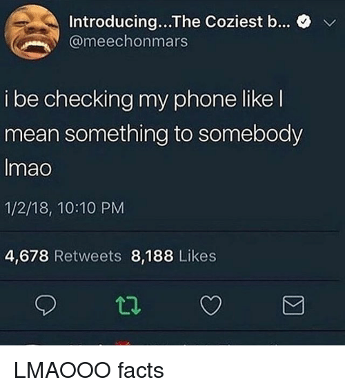 Facts, Memes, and Phone: Introducing...The Coziest b...  @meechonmars  v  i be checking my phone likel  mean something to somebody  Imao  1/2/18, 10:10 PM  4,678 Retweets 8,188 Likes LMAOOO facts